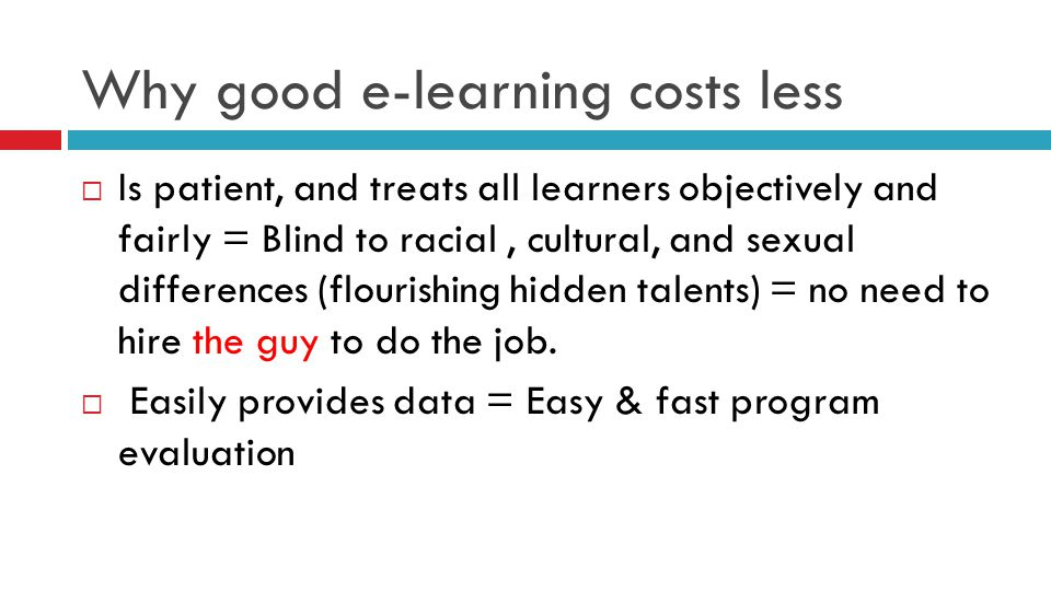 Why good e-learning costs less  Is patient, and treats all learners objectively and fairly = Blind to racial, cultural, and sexual differences (flour