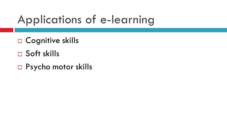 Applications of e-learning  Cognitive skills  Soft skills  Psycho motor skills