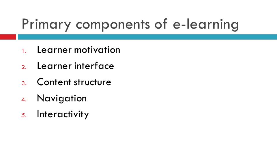 Primary components of e-learning 1. Learner motivation 2. Learner interface 3. Content structure 4. Navigation 5. Interactivity