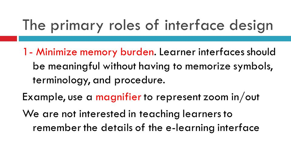The primary roles of interface design 1- Minimize memory burden. Learner interfaces should be meaningful without having to memorize symbols, terminolo