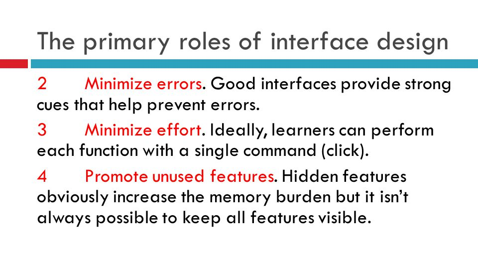The primary roles of interface design 2Minimize errors. Good interfaces provide strong cues that help prevent errors. 3Minimize effort. Ideally, learn