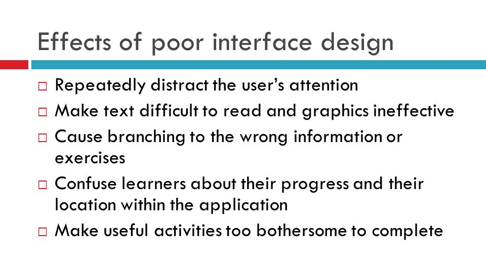 Effects of poor interface design  Repeatedly distract the user's attention  Make text difficult to read and graphics ineffective  Cause branching t