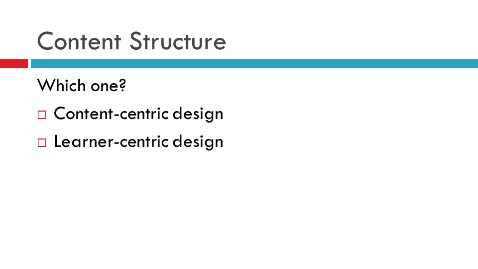 Content Structure Which one?  Content-centric design  Learner-centric design