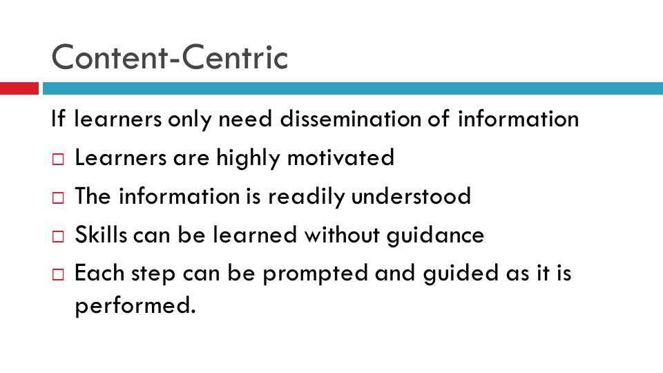 Content-Centric If learners only need dissemination of information  Learners are highly motivated  The information is readily understood  Skills ca