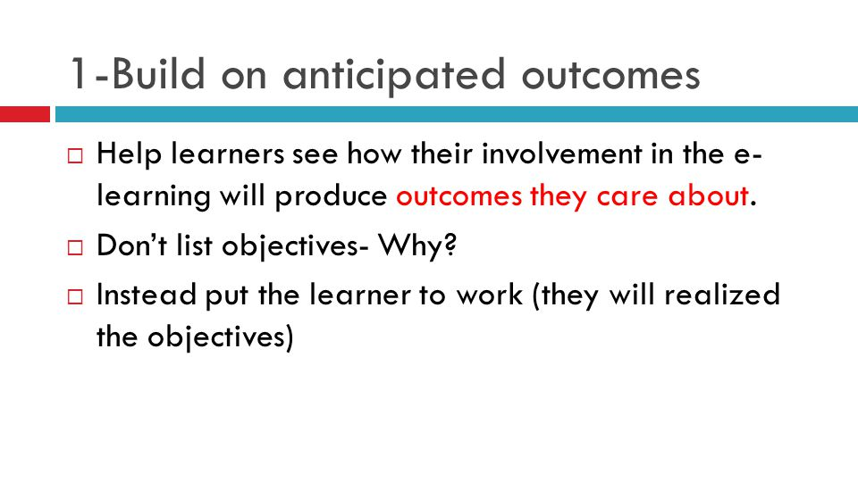 1-Build on anticipated outcomes  Help learners see how their involvement in the e- learning will produce outcomes they care about.  Don't list objec