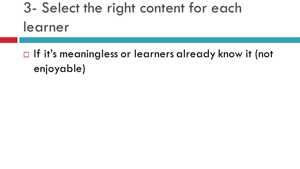 3- Select the right content for each learner  If it's meaningless or learners already know it (not enjoyable)