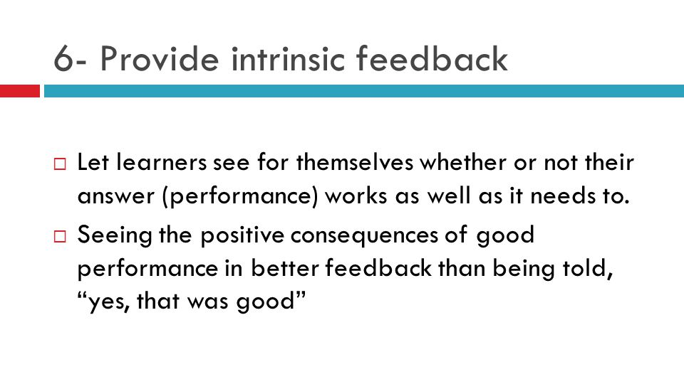 6- Provide intrinsic feedback  Let learners see for themselves whether or not their answer (performance) works as well as it needs to.