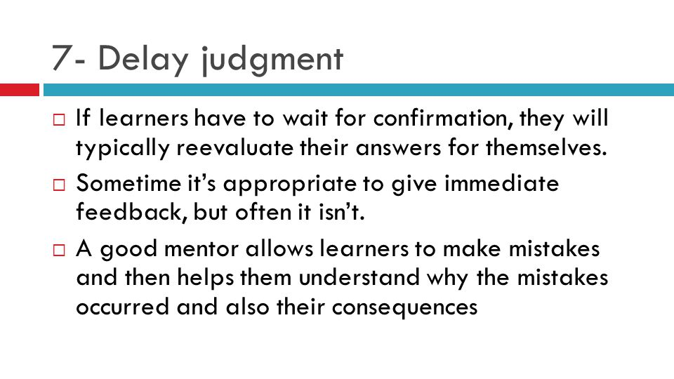 7- Delay judgment  If learners have to wait for confirmation, they will typically reevaluate their answers for themselves.  Sometime it's appropriat