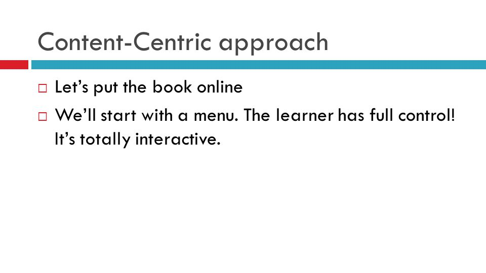 Content-Centric approach  Let's put the book online  We'll start with a menu. The learner has full control! It's totally interactive.