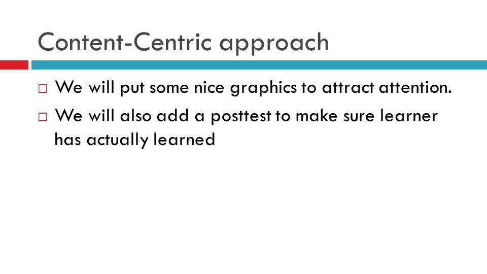 Content-Centric approach  We will put some nice graphics to attract attention.  We will also add a posttest to make sure learner has actually learne