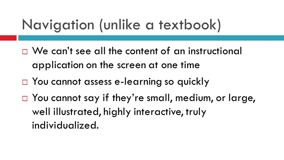 Navigation (unlike a textbook)  We can't see all the content of an instructional application on the screen at one time  You cannot assess e-learning so quickly  You cannot say if they're small, medium, or large, well illustrated, highly interactive, truly individualized.