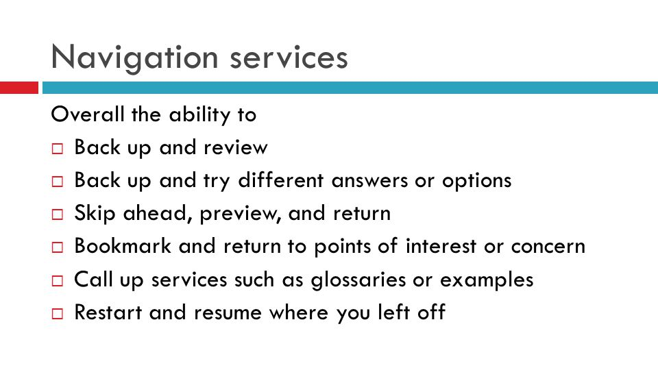 Navigation services Overall the ability to  Back up and review  Back up and try different answers or options  Skip ahead, preview, and return  Bookmark and return to points of interest or concern  Call up services such as glossaries or examples  Restart and resume where you left off