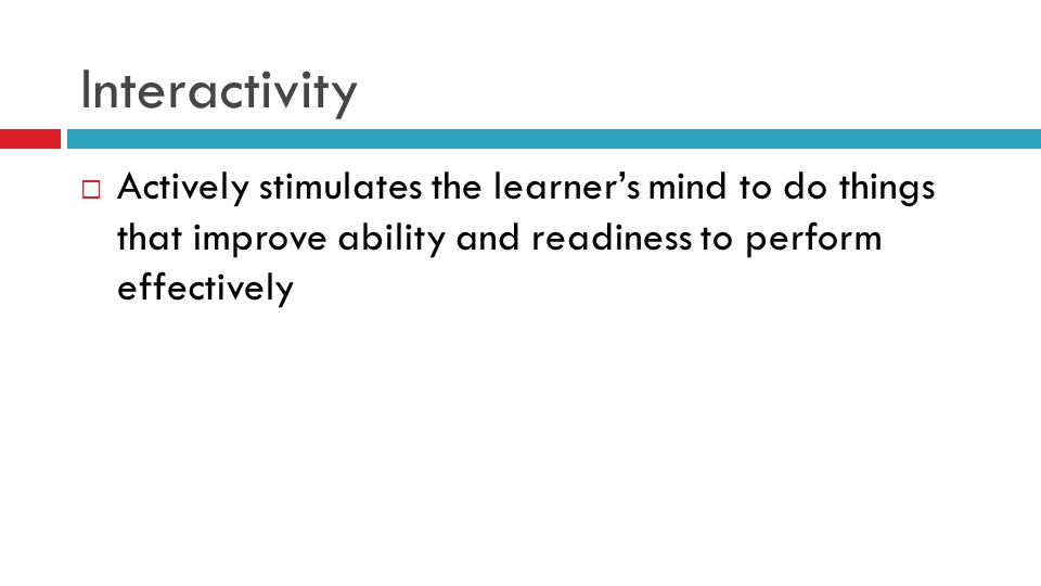 Interactivity  Actively stimulates the learner's mind to do things that improve ability and readiness to perform effectively