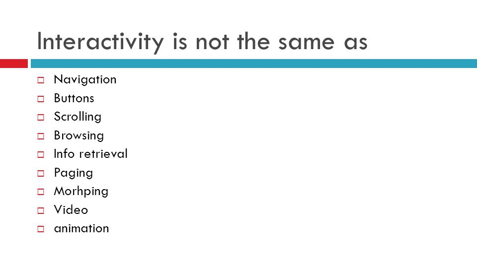Interactivity is not the same as  Navigation  Buttons  Scrolling  Browsing  Info retrieval  Paging  Morhping  Video  animation