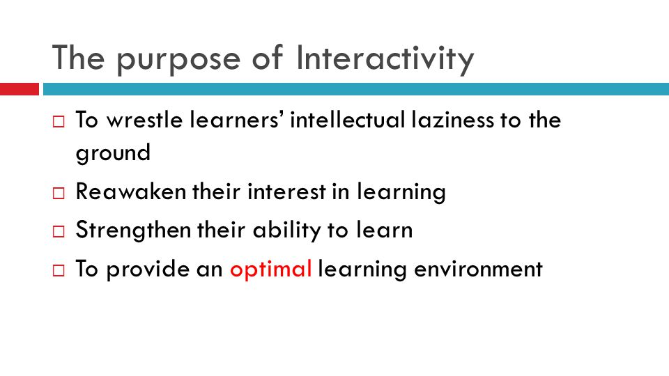 The purpose of Interactivity  To wrestle learners' intellectual laziness to the ground  Reawaken their interest in learning  Strengthen their ability to learn  To provide an optimal learning environment