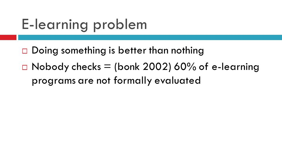 E-learning problem  Doing something is better than nothing  Nobody checks = (bonk 2002) 60% of e-learning programs are not formally evaluated