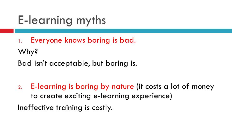 E-learning myths 1. Everyone knows boring is bad. Why? Bad isn't acceptable, but boring is. 2. E-learning is boring by nature (it costs a lot of money