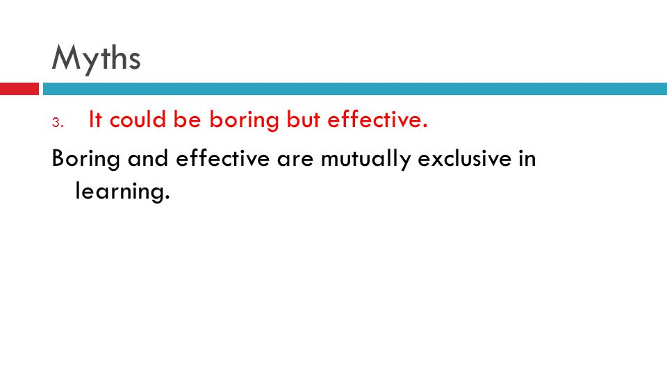 Myths 3. It could be boring but effective. Boring and effective are mutually exclusive in learning.
