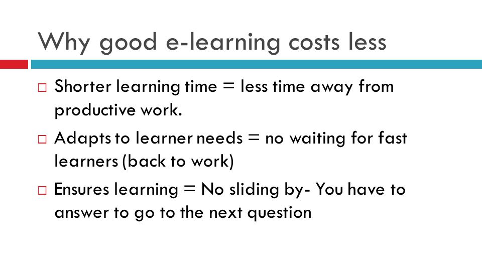 Why good e-learning costs less  Shorter learning time = less time away from productive work.  Adapts to learner needs = no waiting for fast learners