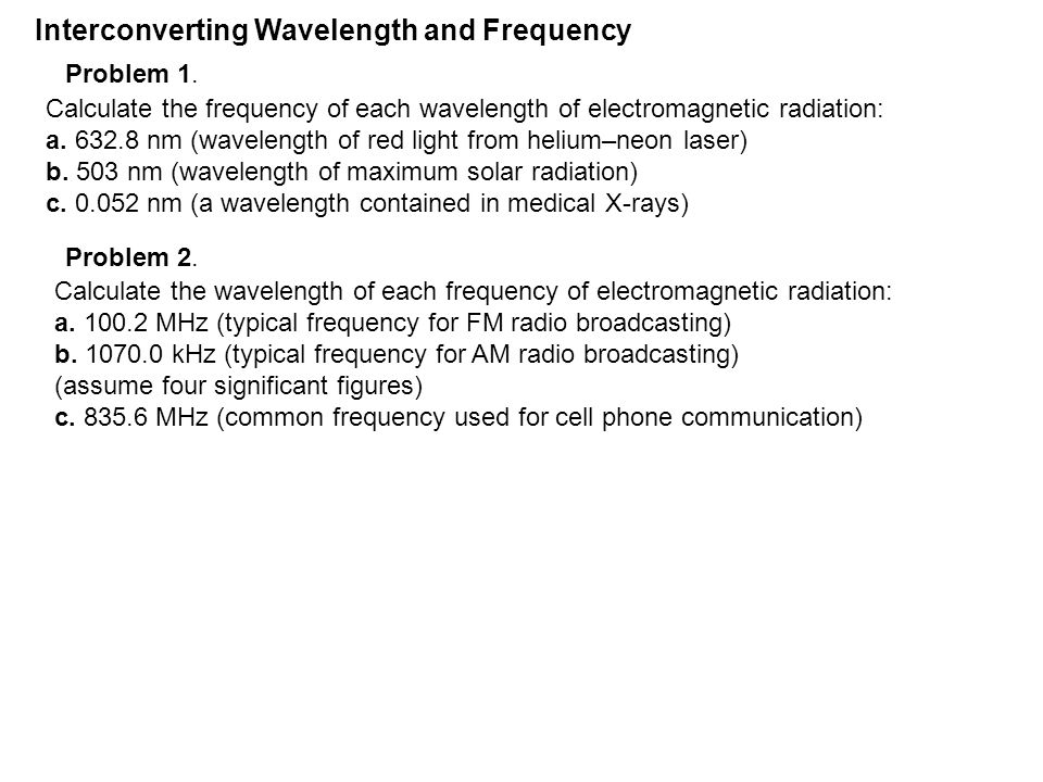 Interconverting Wavelength and Frequency Calculate the frequency of each wavelength of electromagnetic radiation: a.