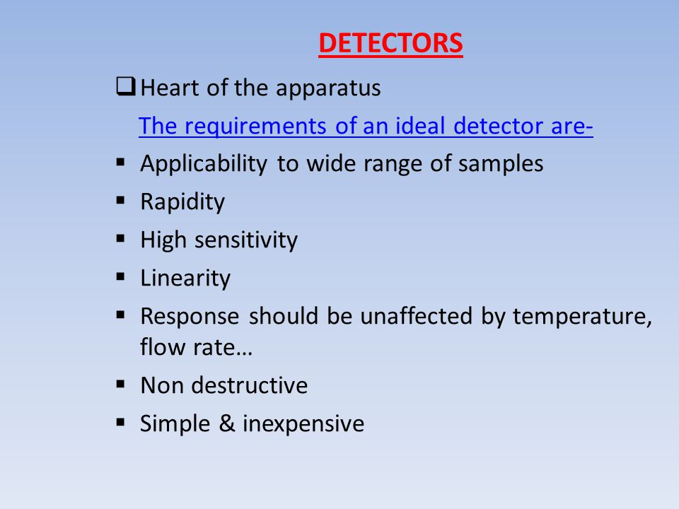 DETECTORS  Heart of the apparatus The requirements of an ideal detector are-  Applicability to wide range of samples  Rapidity  High sensitivity  Linearity  Response should be unaffected by temperature, flow rate…  Non destructive  Simple & inexpensive
