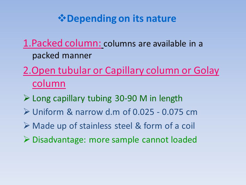  Depending on its nature 1.Packed column: columns are available in a packed manner 2.Open tubular or Capillary column or Golay column  Long capillary tubing 30-90 M in length  Uniform & narrow d.m of 0.025 - 0.075 cm  Made up of stainless steel & form of a coil  Disadvantage: more sample cannot loaded