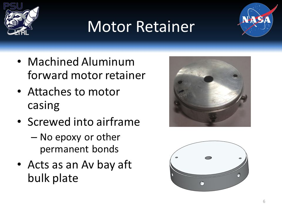 Motor Retainer Machined Aluminum forward motor retainer Attaches to motor casing Screwed into airframe – No epoxy or other permanent bonds Acts as an Av bay aft bulk plate 6