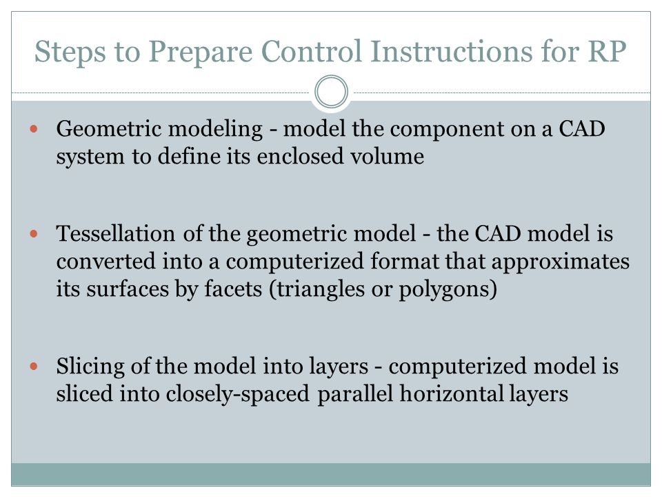 Steps to Prepare Control Instructions for RP Geometric modeling - model the component on a CAD system to define its enclosed volume Tessellation of the geometric model - the CAD model is converted into a computerized format that approximates its surfaces by facets (triangles or polygons) Slicing of the model into layers - computerized model is sliced into closely-spaced parallel horizontal layers