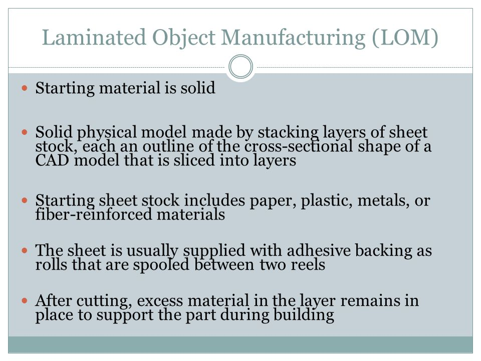 Laminated Object Manufacturing (LOM) Starting material is solid Solid physical model made by stacking layers of sheet stock, each an outline of the cross-sectional shape of a CAD model that is sliced into layers Starting sheet stock includes paper, plastic, metals, or fiber-reinforced materials The sheet is usually supplied with adhesive backing as rolls that are spooled between two reels After cutting, excess material in the layer remains in place to support the part during building