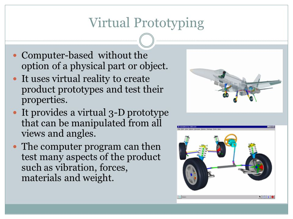 Virtual Prototyping Computer-based without the option of a physical part or object.