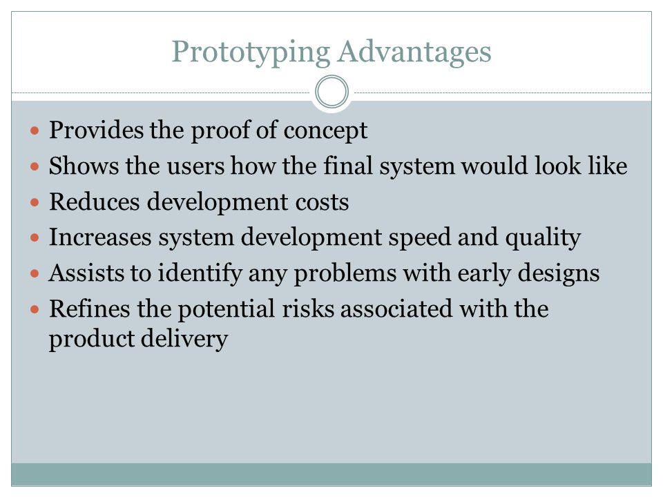 Prototyping Advantages Provides the proof of concept Shows the users how the final system would look like Reduces development costs Increases system development speed and quality Assists to identify any problems with early designs Refines the potential risks associated with the product delivery