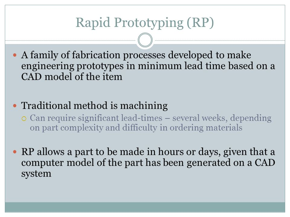 Rapid Prototyping (RP) A family of fabrication processes developed to make engineering prototypes in minimum lead time based on a CAD model of the item Traditional method is machining  Can require significant lead-times – several weeks, depending on part complexity and difficulty in ordering materials RP allows a part to be made in hours or days, given that a computer model of the part has been generated on a CAD system