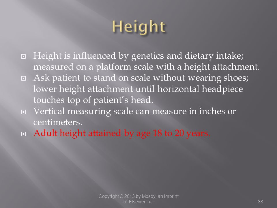  Height is influenced by genetics and dietary intake; measured on a platform scale with a height attachment.  Ask patient to stand on scale without