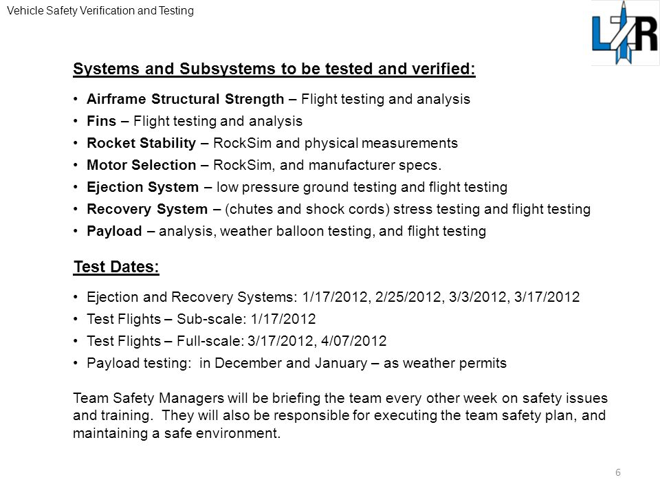 Vehicle Safety Verification and Testing 6 Systems and Subsystems to be tested and verified: Airframe Structural Strength – Flight testing and analysis Fins – Flight testing and analysis Rocket Stability – RockSim and physical measurements Motor Selection – RockSim, and manufacturer specs.