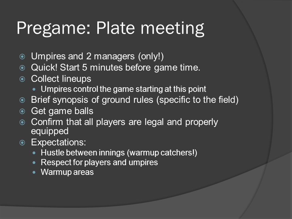 Pregame: Plate meeting  Umpires and 2 managers (only!)  Quick.