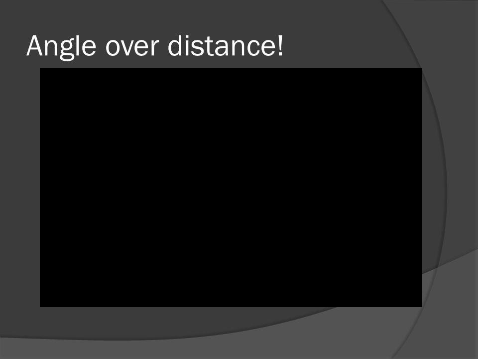 Angle over distance!