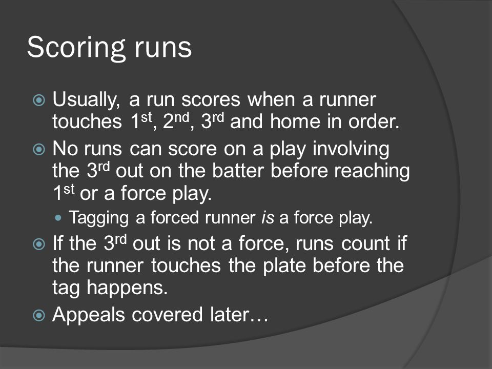 Scoring runs  Usually, a run scores when a runner touches 1 st, 2 nd, 3 rd and home in order.