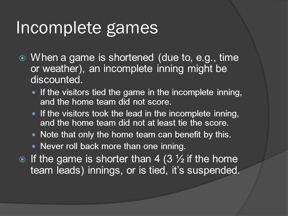 Incomplete games  When a game is shortened (due to, e.g., time or weather), an incomplete inning might be discounted.
