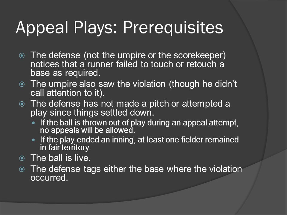 Appeal Plays: Prerequisites  The defense (not the umpire or the scorekeeper) notices that a runner failed to touch or retouch a base as required.