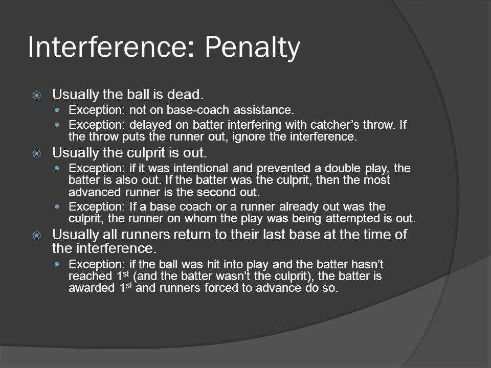 Interference: Penalty  Usually the ball is dead. Exception: not on base-coach assistance.