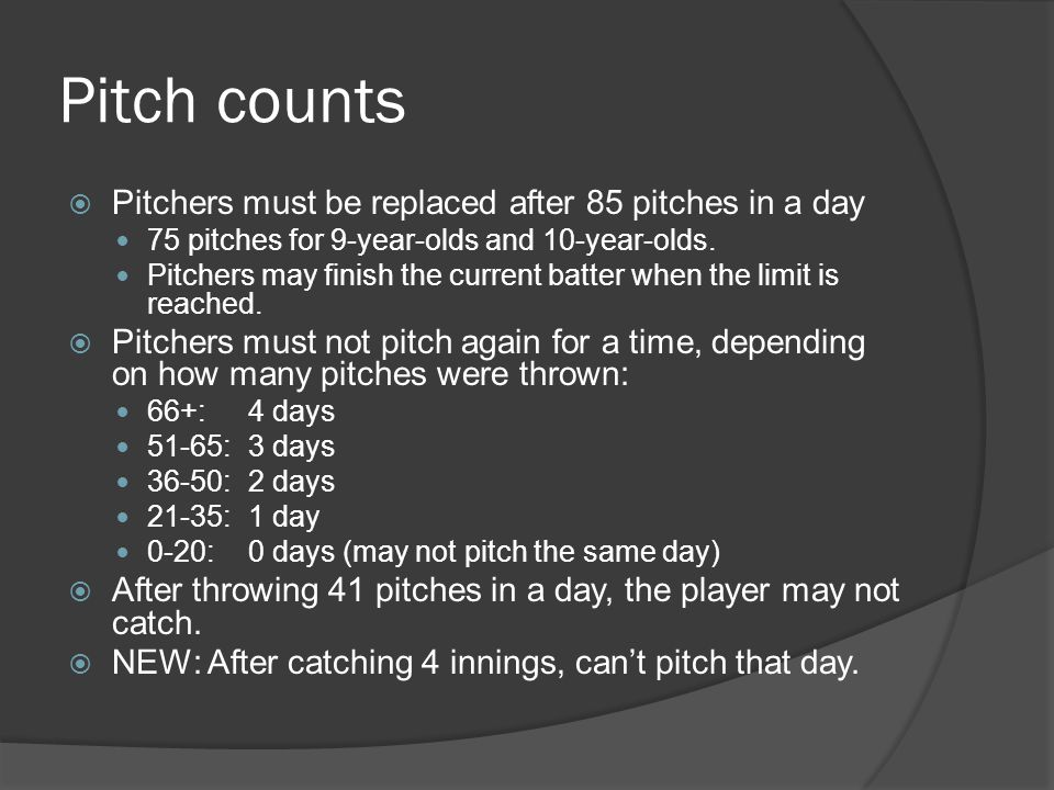 Pitch counts  Pitchers must be replaced after 85 pitches in a day 75 pitches for 9-year-olds and 10-year-olds.