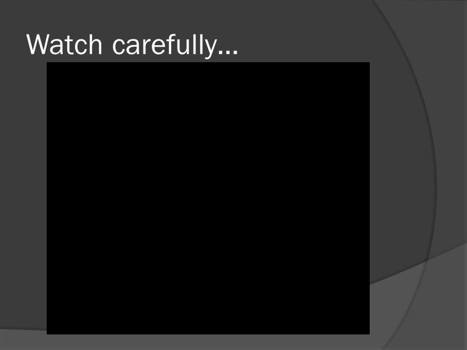 Watch carefully…