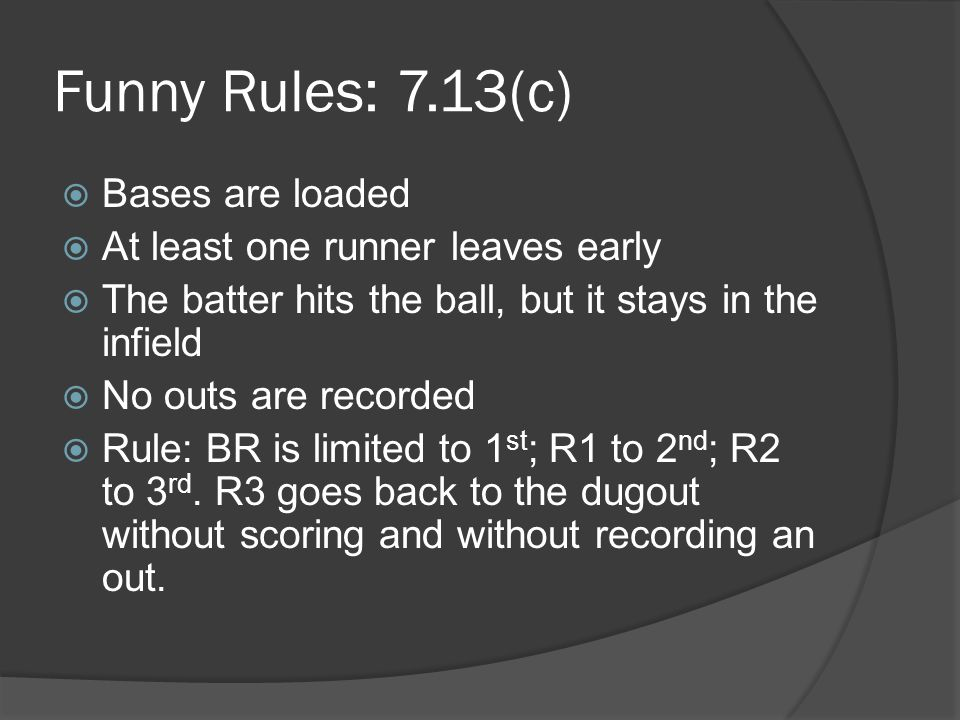 Funny Rules: 7.13(c)  Bases are loaded  At least one runner leaves early  The batter hits the ball, but it stays in the infield  No outs are recorded  Rule: BR is limited to 1 st ; R1 to 2 nd ; R2 to 3 rd.