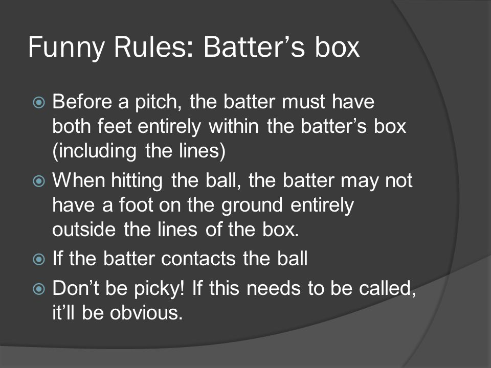 Funny Rules: Batter's box  Before a pitch, the batter must have both feet entirely within the batter's box (including the lines)  When hitting the ball, the batter may not have a foot on the ground entirely outside the lines of the box.