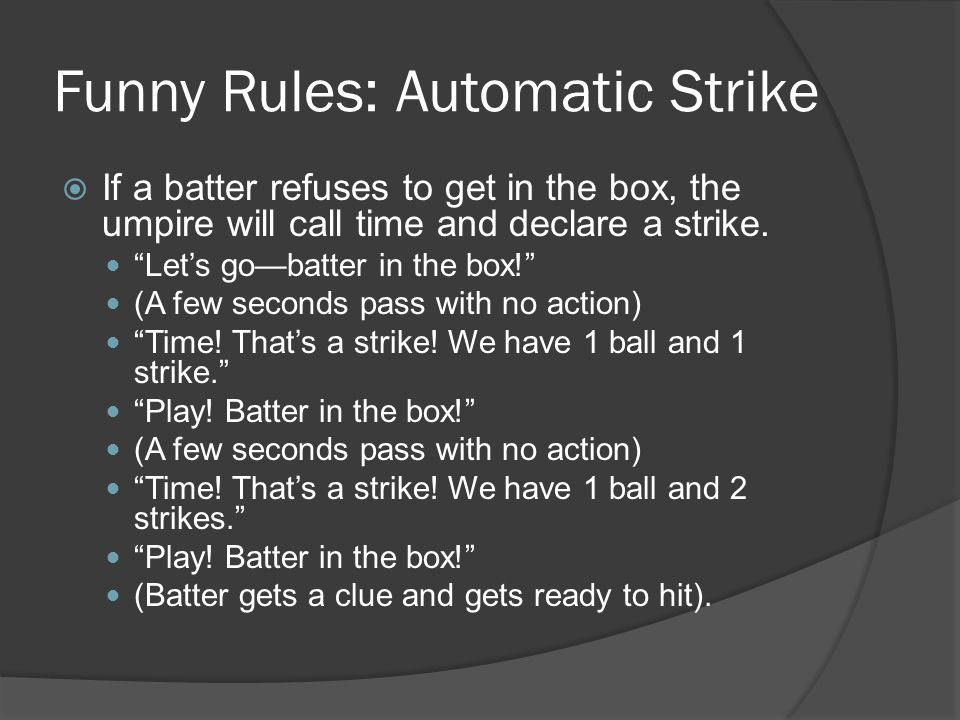 Funny Rules: Automatic Strike  If a batter refuses to get in the box, the umpire will call time and declare a strike.