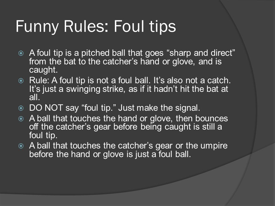 Funny Rules: Foul tips  A foul tip is a pitched ball that goes sharp and direct from the bat to the catcher's hand or glove, and is caught.
