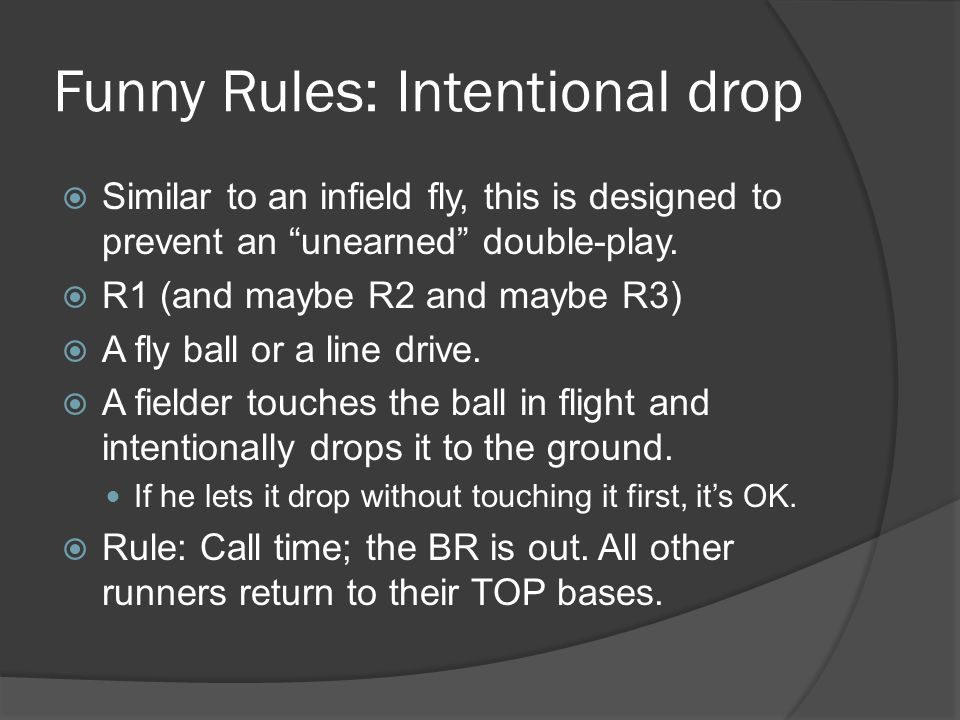 Funny Rules: Intentional drop  Similar to an infield fly, this is designed to prevent an unearned double-play.