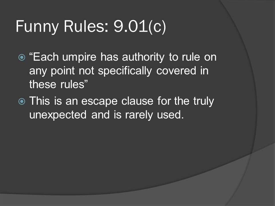 Funny Rules: 9.01(c)  Each umpire has authority to rule on any point not specifically covered in these rules  This is an escape clause for the truly unexpected and is rarely used.