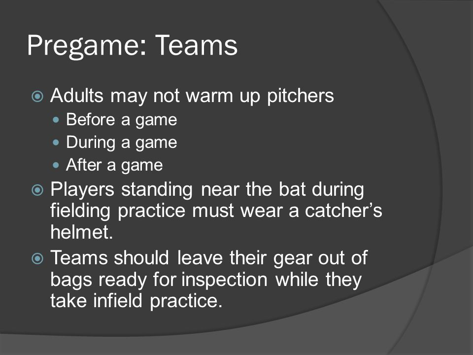 Pregame: Teams  Adults may not warm up pitchers Before a game During a game After a game  Players standing near the bat during fielding practice must wear a catcher's helmet.