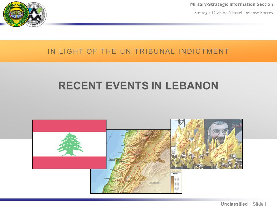 Military-Strategic Information Section Strategic Division // Israel Defense Forces Unclassified || Slide 1 RECENT EVENTS IN LEBANON IN LIGHT OF THE UN TRIBUNAL INDICTMENT